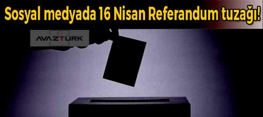 Sosyal medyada 16 nisan referandum tuzağı!