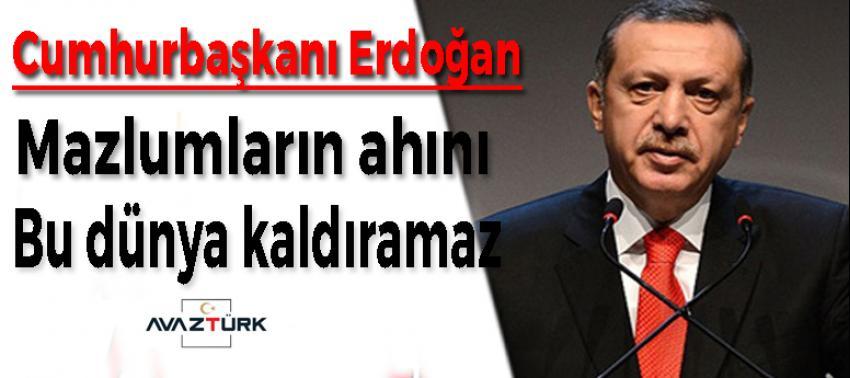 Erdoğan: Mazlumların ahını bu dünya kaldıramaz