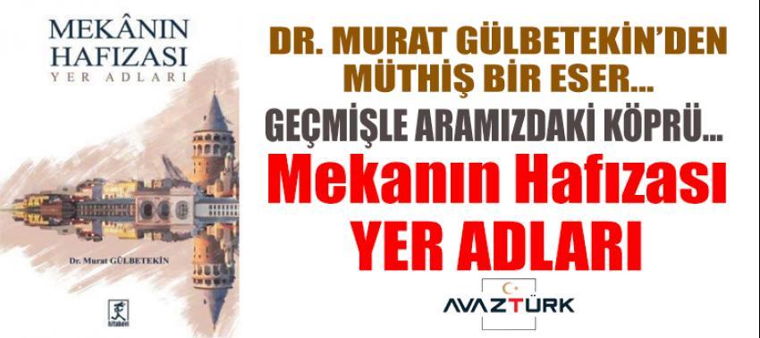 Dr. Murat Gülbetekin'den tarihe köprü olacak bir eser: Mekanın Hafızası YER ADLARI