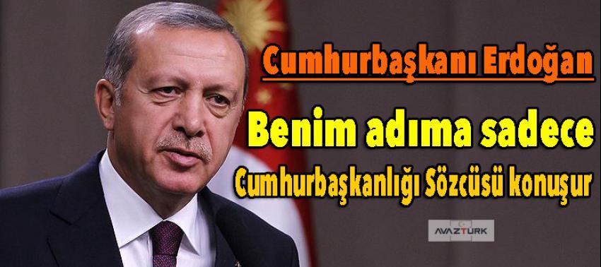 Erdoğan: Benim adıma, Cumhurbaşkanlığı Sözcüsü konuşur