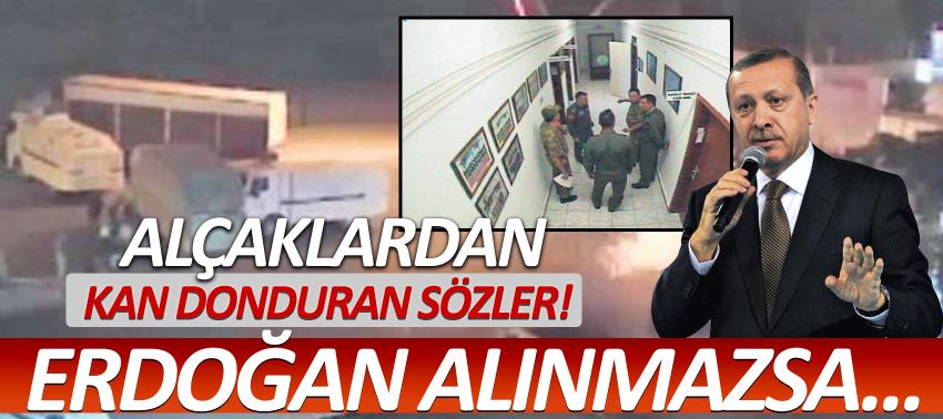 Kan donduran sözler! Erdoğan alınmazsa...