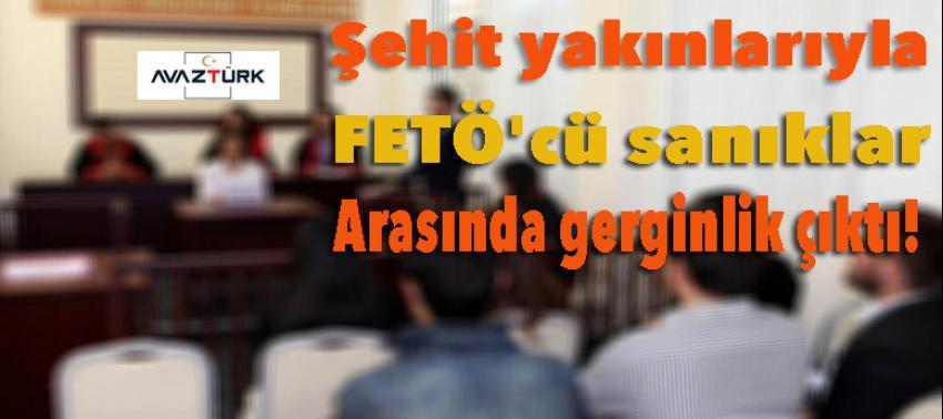 Şehit yakınlarıyla FETÖ'cü sanıklar arasında gerginlik!