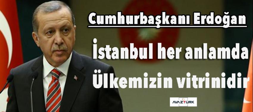 Erdoğan: İstanbul her anlamda ülkemizin vitrinidir