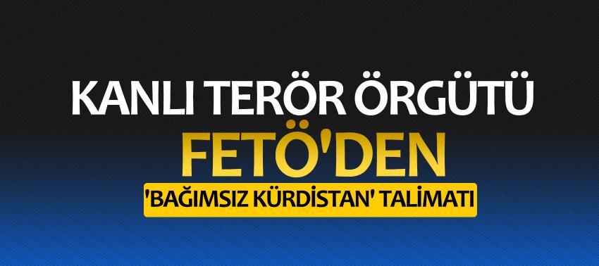 Kanlı terör örgütü FETÖ'den 'bağımsız Kürdistan' talimatı