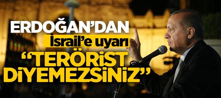 Erdoğan'dan İsrail'e uyarı: 'Terörist diyemezsiniz'