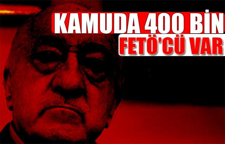 Kamuda hala 400 bin civarında FETÖ'cü var!