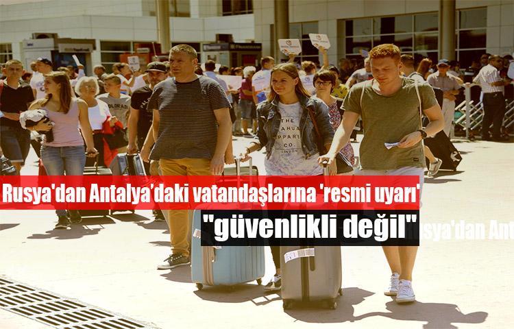 """Rusya'dan Antalya'daki vatandaşlarına 'resmi uyarı': """"güvenlikli değil"""""""