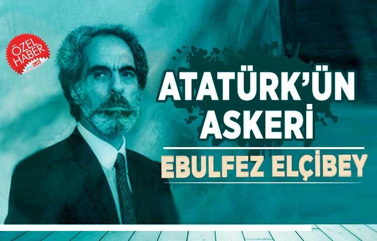 Atatürk'ün Askeri: Ebulfez Elçibey