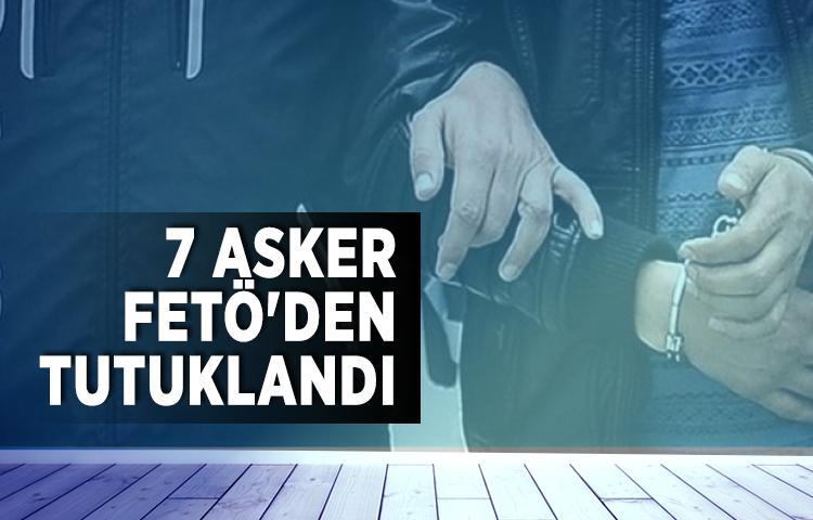 7 asker FETÖ'den tutuklandı