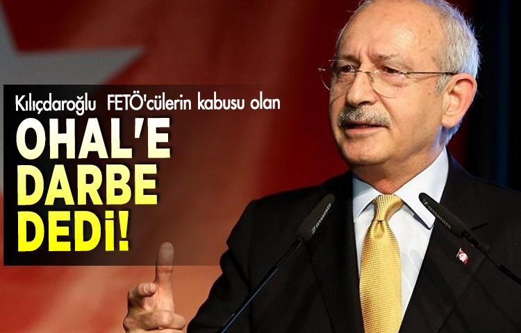 Kılıçdaroğlu  FETÖ'cülerin kabusu olan OHAL'e darbe dedi!