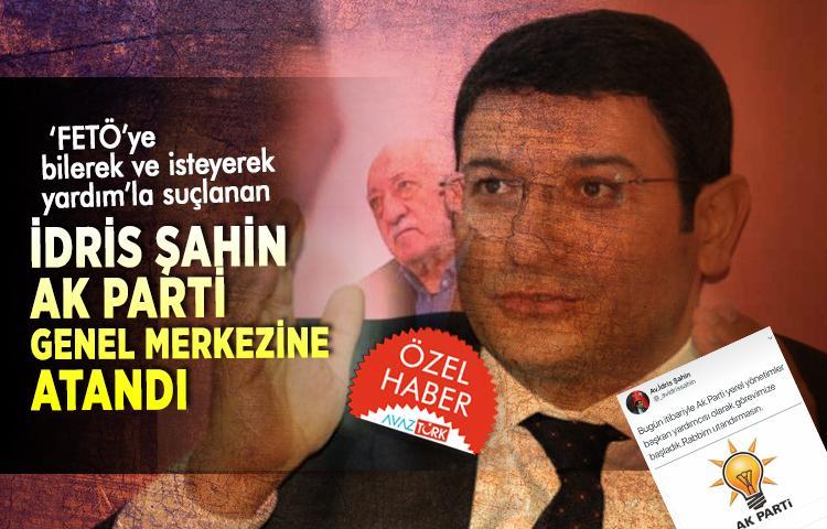 'FETÖ'ye bilerek ve isteyerek yardım'la suçlanan İdris Şahin AK Parti Genel Merkezine atandı