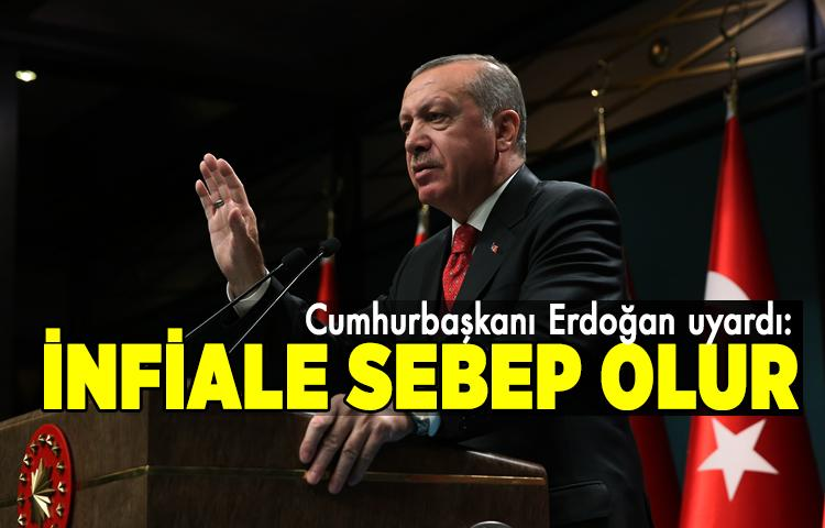 Cumhurbaşkanı Erdoğan uyardı: İnfiale sebep olur