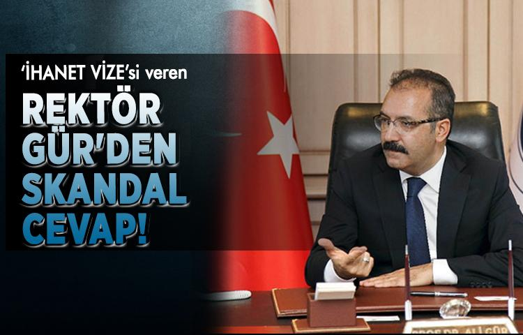 'İhanet Vizesi' veren Rektör Gür'den skandal cevap!