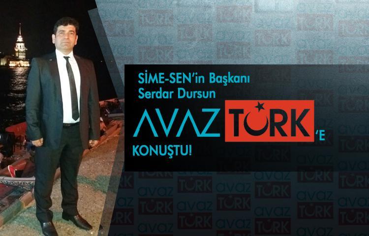 SİME-SEN'in Başkanı Serdar Dursun AVAZTÜRK'e konuştu