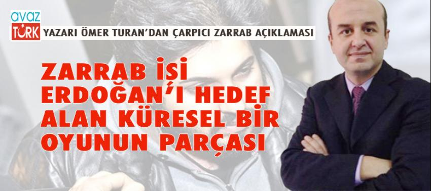 Ömer Turan: Zarrab olayı Erdoğan'ı hedef alan Küresel bir oyunun parçası!