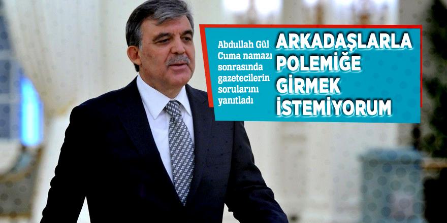 """Abdullah Gül: """"Arkadaşlarla polemiğe girmek istemiyorum"""""""