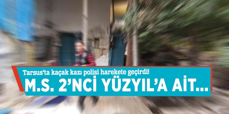 Tarsus'ta kaçak kazı ihbarı polisi harekete geçirdi!