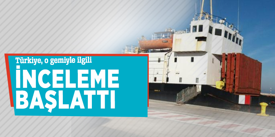 Türkiye, o gemiyle ilgili inceleme başlattı