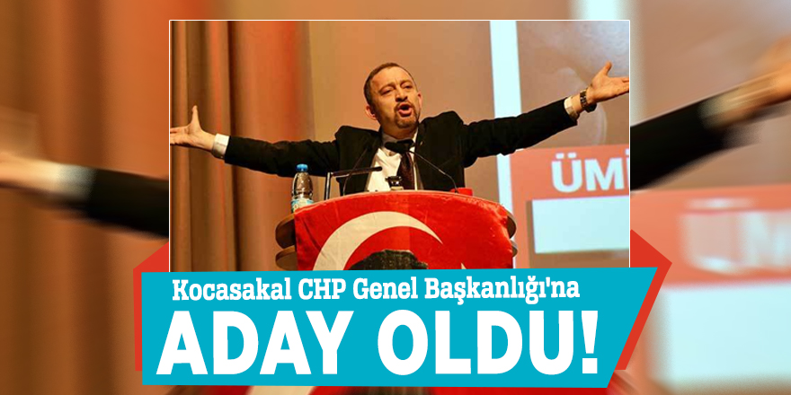 Kocasakal CHP Genel Başkanlığı'na aday oldu!