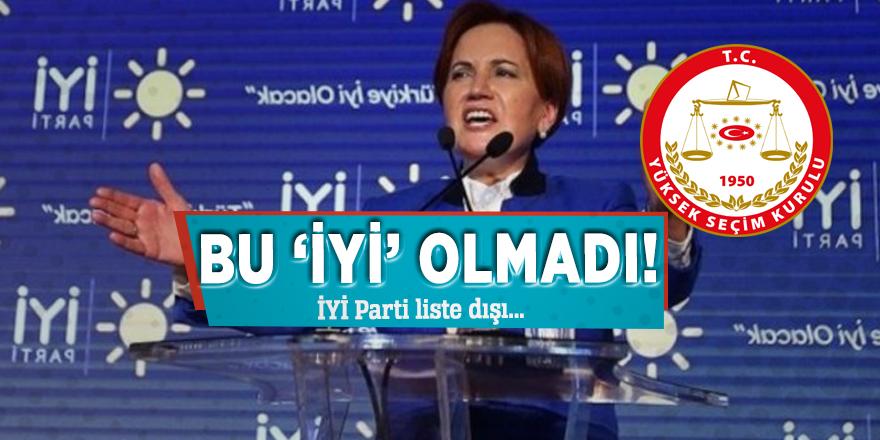 Bu 'İYİ' olmadı! İYİ Parti liste dışı...