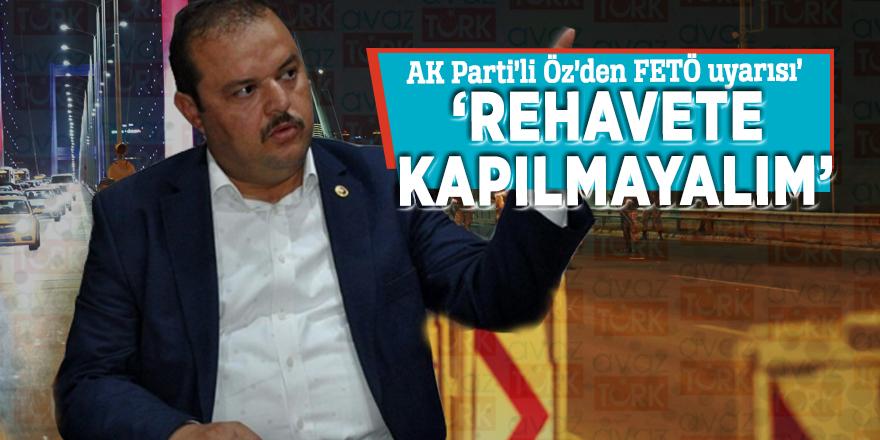 AK Parti'li Öz'den FETÖ uyarısı! 'Rehavete kapılmayalım'