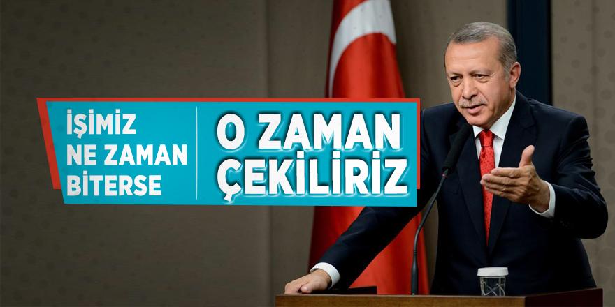 Cumhurbaşkanı Erdoğan: 'İşimiz ne zaman biterse o zaman çekiliriz'