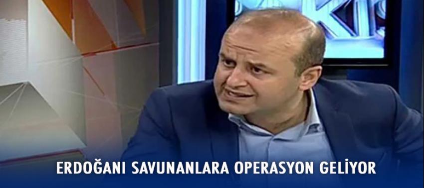 Erdoğanı savunanlara operasyon geliyor!