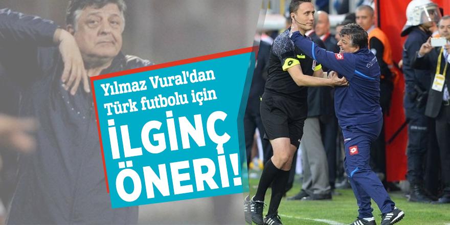 Yılmaz Vural'dan Türk futbolu için ilginç öneri!