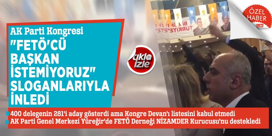 """AK Parti Kongresi """"FETÖ'cü Başkan istemiyoruz"""" sloganlarıyla inledi"""