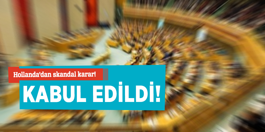 Hollanda'dan skandal karar! Kabul edildi!