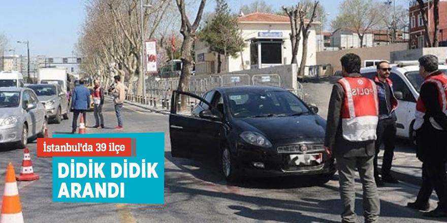 İstanbul'da 39 ilçe didik didik arandı.