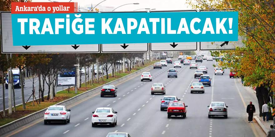 Ankara'da o yollar trafiğe kapatılacak!