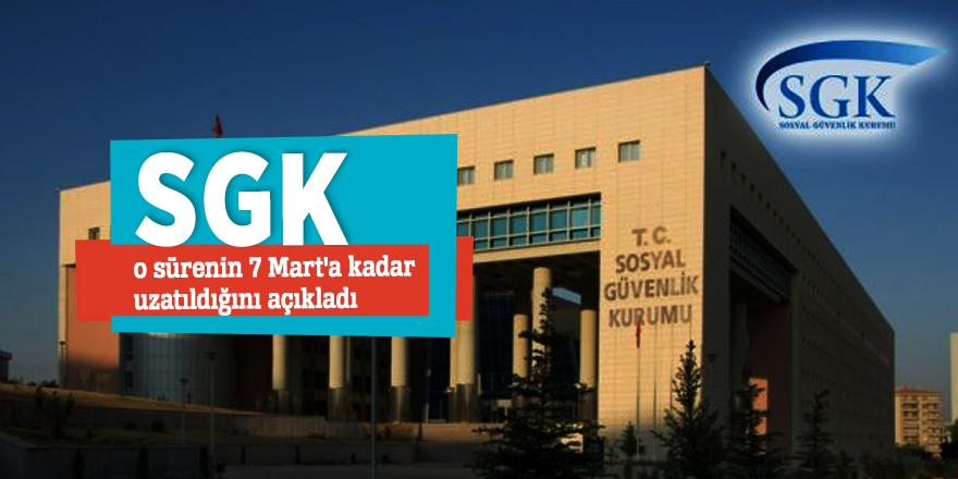 SGK o sürenin 7 Mart'a kadar uzatıldığını açıkladı