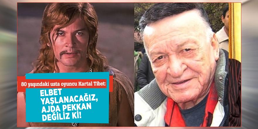 80 yaşındaki usta oyuncu Kartal Tibet:Elbet yaşlanacağız, Ajda Pekkan değiliz ki!