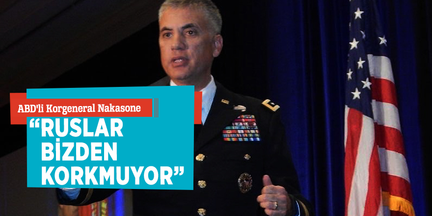 "ABD'li Korgeneral Nakasone:""Ruslar bizden korkmuyor"""