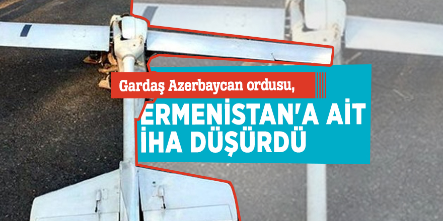 Gardaş Azerbaycan ordusu, Ermenistan'a ait İHA düşürdü