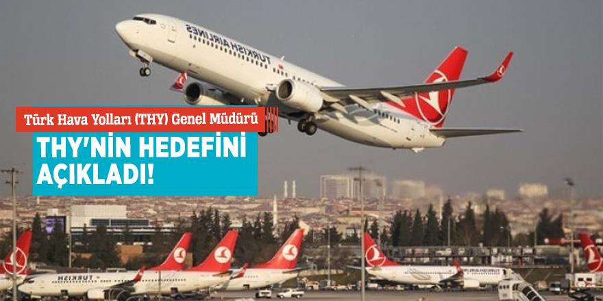Türk Hava Yolları (THY) Genel Müdürü THY'nin hedefini açıkladı!