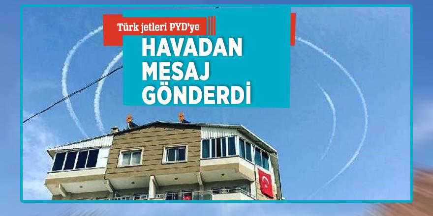 Türk jetleri PYD'ye havadan mesaj gönderdi