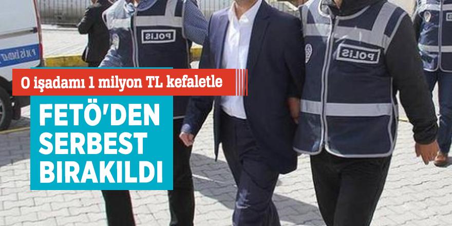 O işadamı 1 milyon TL kefaletle FETÖ'den serbest bırakıldı