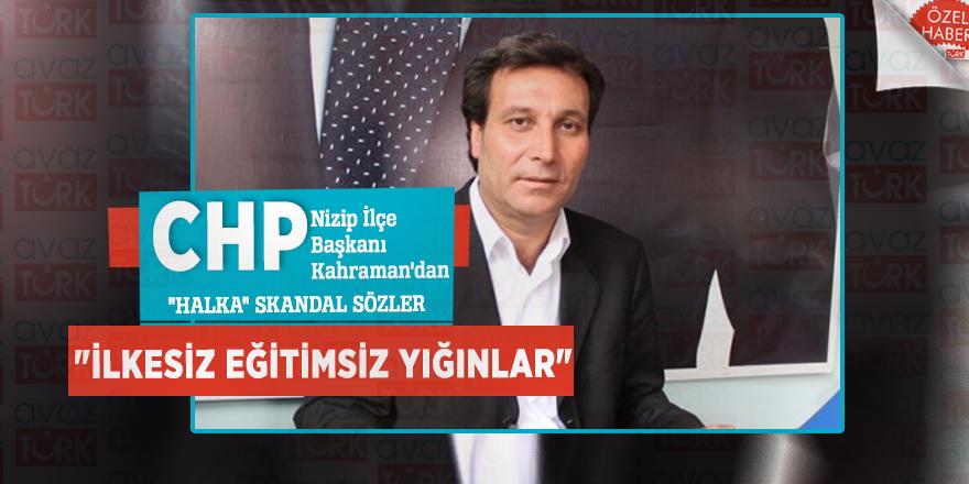 """CHP Nizip İlçe Başkanı Kahraman'dan """"halka"""" skandal sözler: """"İlkesiz eğitimsiz yığınlar"""""""