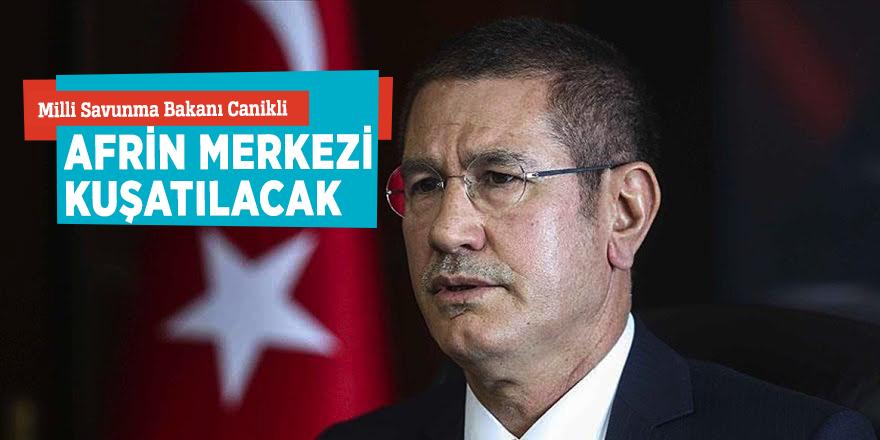 """Milli Savunma Bakanı Canikli: """"Afrin merkezi kuşatılacak"""""""