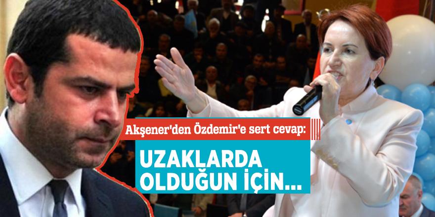 Akşener'den Özdemir'e sert cevap: Uzaklarda olduğun için...