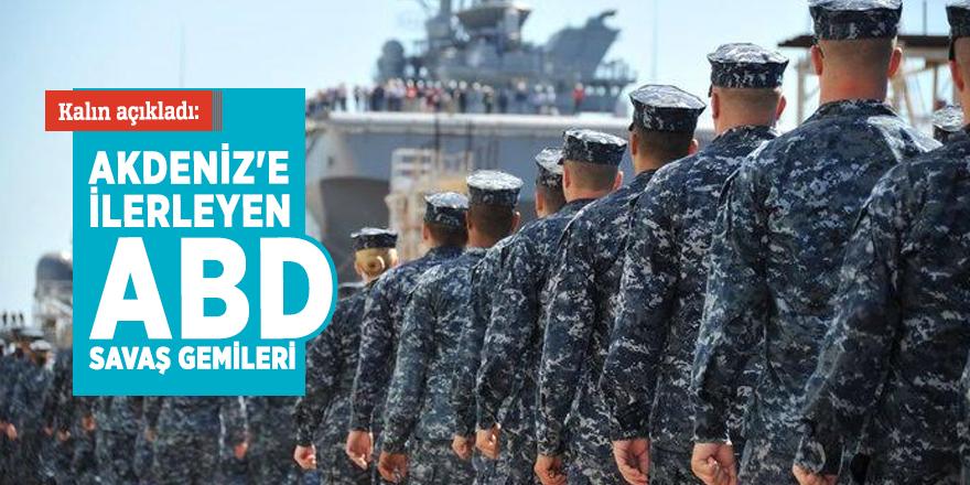 Kalın açıkladı: Akdeniz'e ilerleyen ABD savaş gemileri