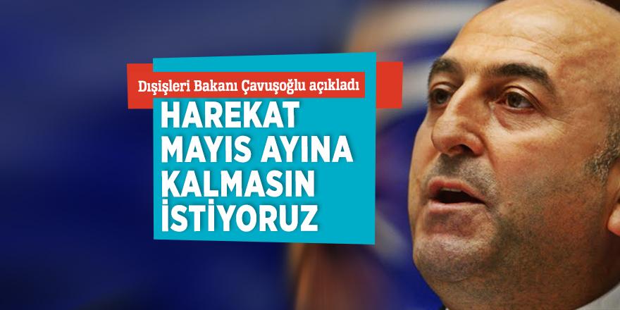 """Çavuşoğlu: """"Harekat Mayıs ayına kalmasın istiyoruz"""""""