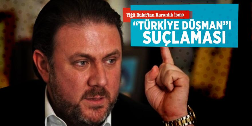 """Yiğit Bulut'tan karanlık isme """"Türkiye düşman""""ı suçlaması"""