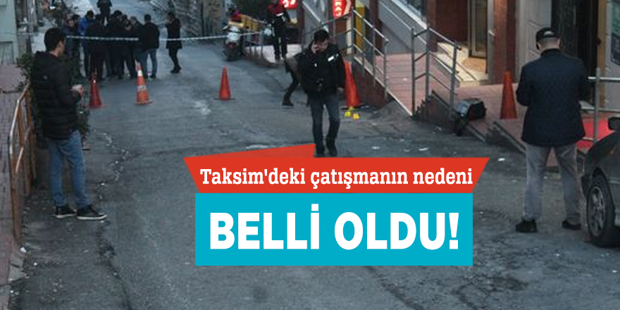 Taksim'deki çatışmanın nedeni belli oldu!