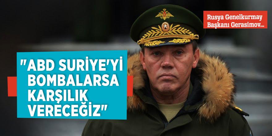 """Rusya Genelkurmay Başkanı Gerasimov:""""ABD Suriye'yi bombalarsa karşılık vereceğiz"""""""