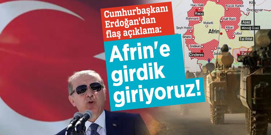 Cumhurbaşkanı Erdoğan'dan flaş açıklama:  Afrin'e girdik giriyoruz, yaklaştık