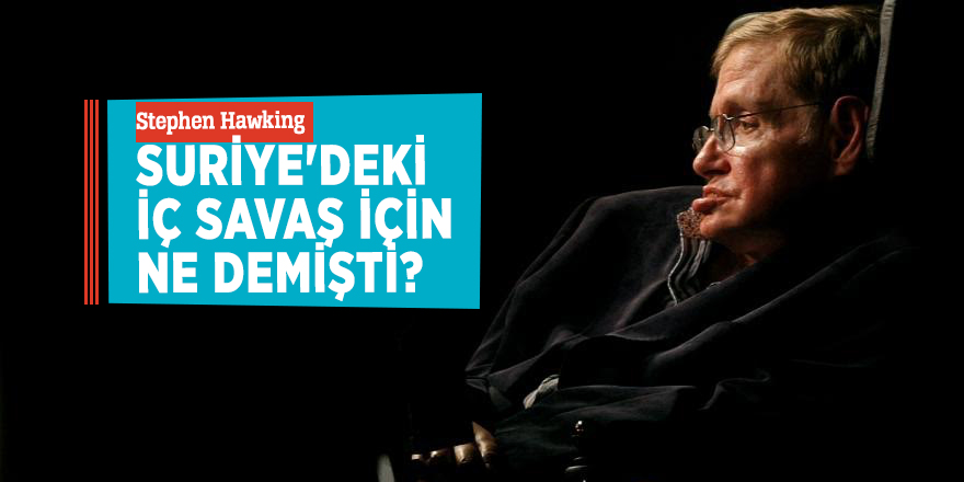 Stephen HawkingSuriye'deki iç savaş için ne demişti?