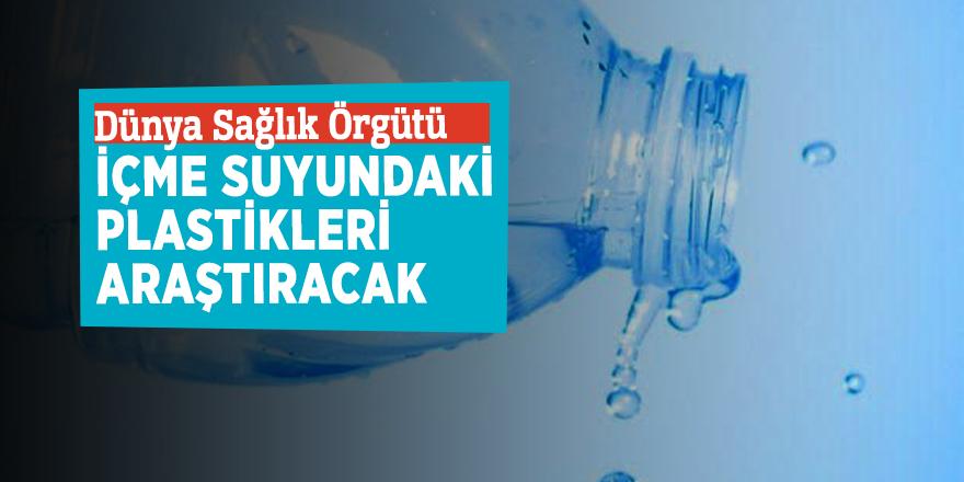 Dünya Sağlık Örgütü içme suyundaki plastikleri araştıracak